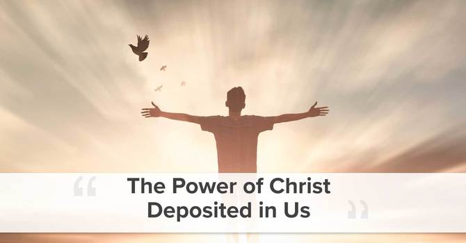 The Power of Christ Deposited in Us