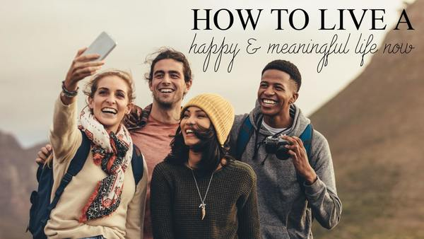 How to Live a Joyful & Meaningful Life Now
