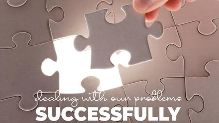 Dealing With Our Problems Successfully
