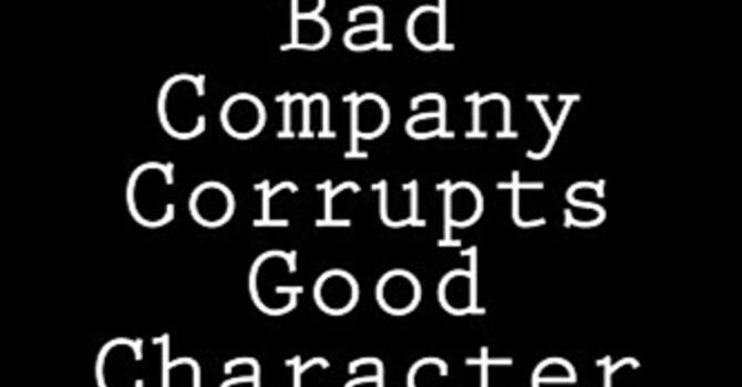 Bad Company Corrupts Good Character - Part 2