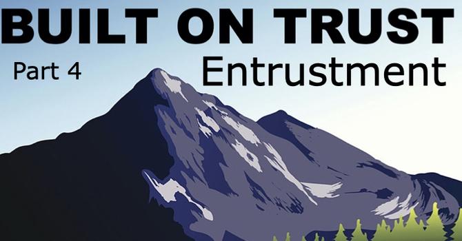 Entrustment: Built on Trust Part 4