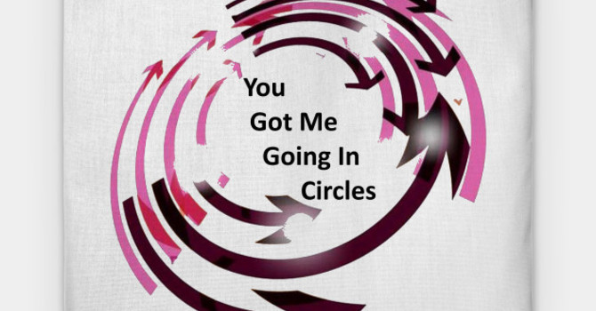 You Got Me Going In Circles