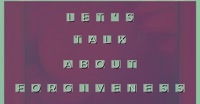 Let's Talk About Forgiveness