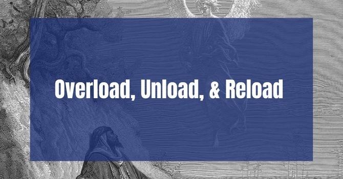Overload, Unload, & Reload