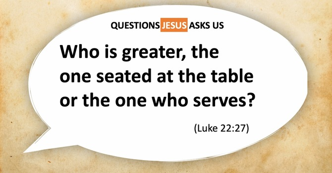 Who Is Greater, the one seated at the table, or the one who serves?