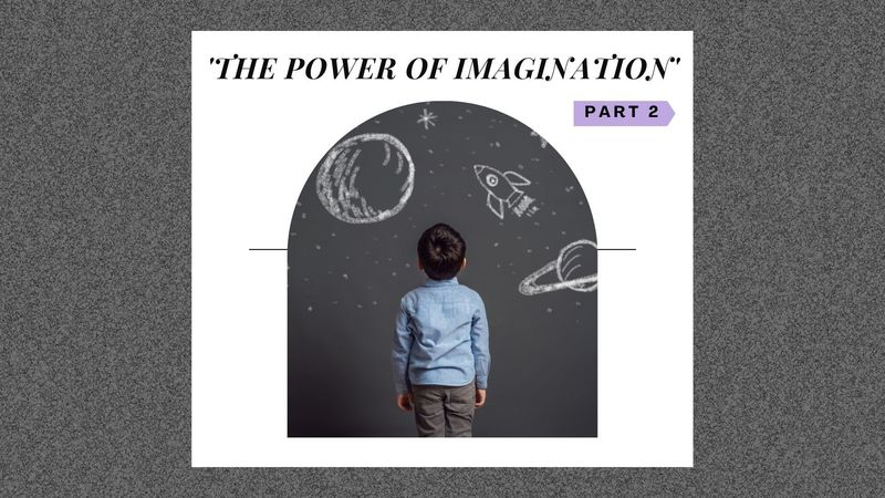 The Power of Imagination Pt.2