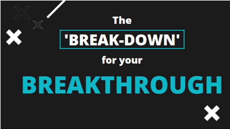 The Breakdown for your Breakthrough