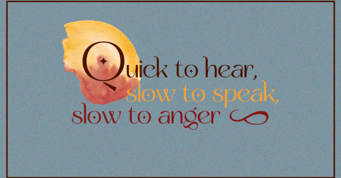 Quick to hear, slow to speak, slow to anger