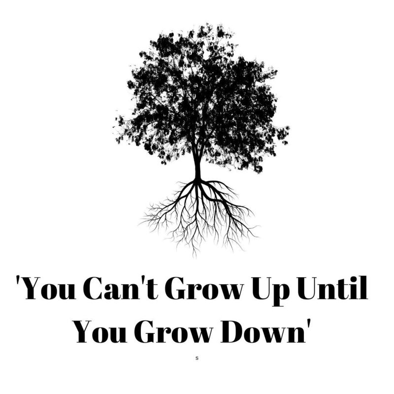 'You Can't Grow Up, Until You Grow Down'