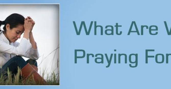 What ARE WE PRAYING FOR?