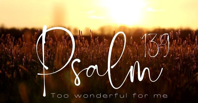 Psalm 139 | Too Wonderful For Me