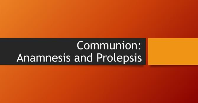 Communion: Anamnesis and Prolepsis