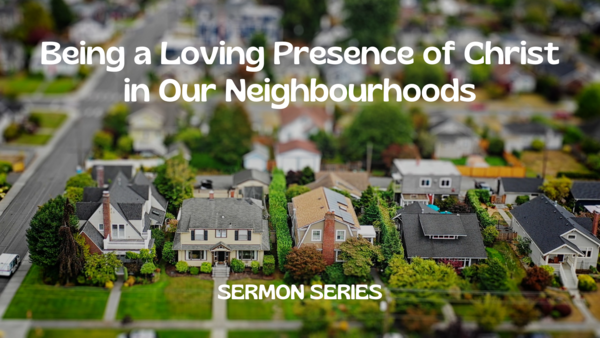 Being A Loving Presence of Christ in Our Neighbourhoods