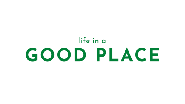 Life in a Good Place