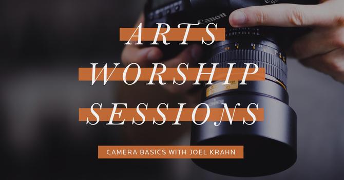 Arts Worship Sessions | Camera Basics
